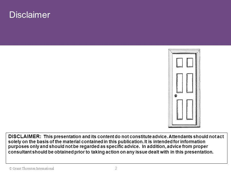 2 © Grant Thornton International Disclaimer DISCLAIMER: This presentation and its content do not constitute advice.