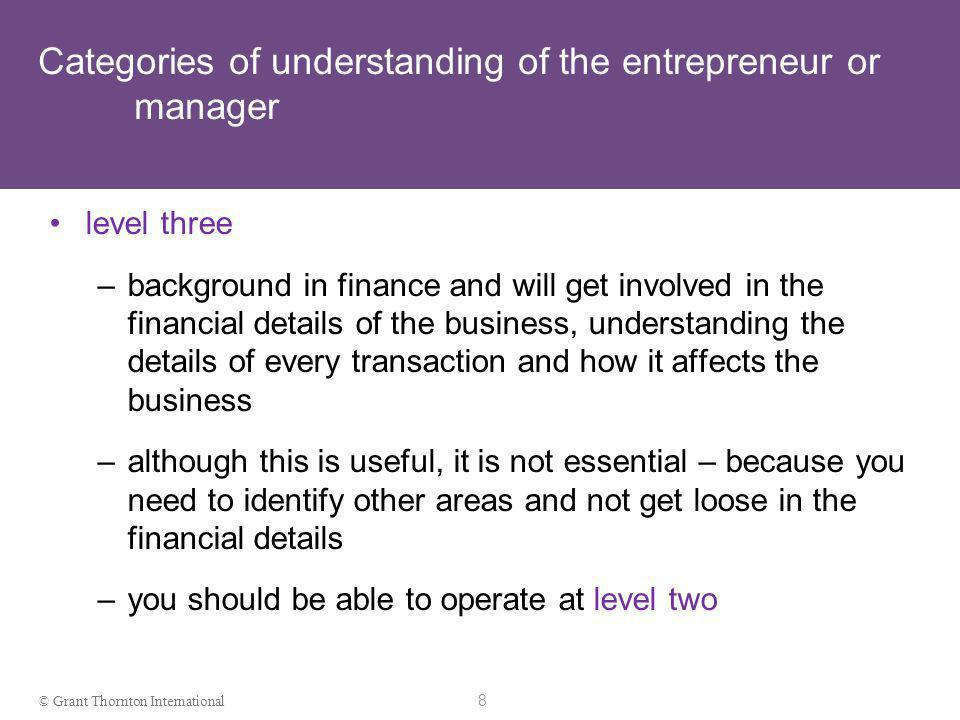 7 © Grant Thornton International Categories of understandingof the entrepreneur or manager level two –entrepreneur or manager understands enough to be able to get someone to set up a decent financial system, to read a basic financial report and to ask intelligent questions about what he or she sees in a set of management accounts –will usually rely on someone else to deal with the day- to-day financial details but will be party to the important financial decisions and able to identify problem areas