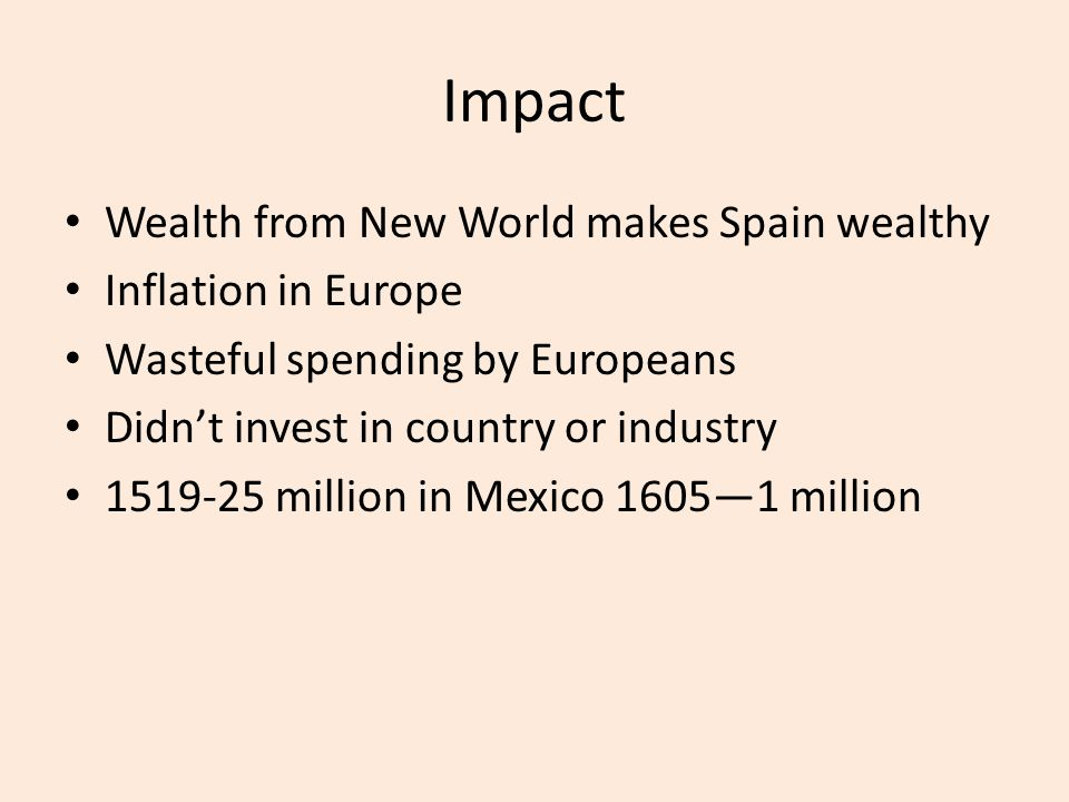 Impact Wealth from New World makes Spain wealthy Inflation in Europe Wasteful spending by Europeans Didn't invest in country or industry 1519-25 milli