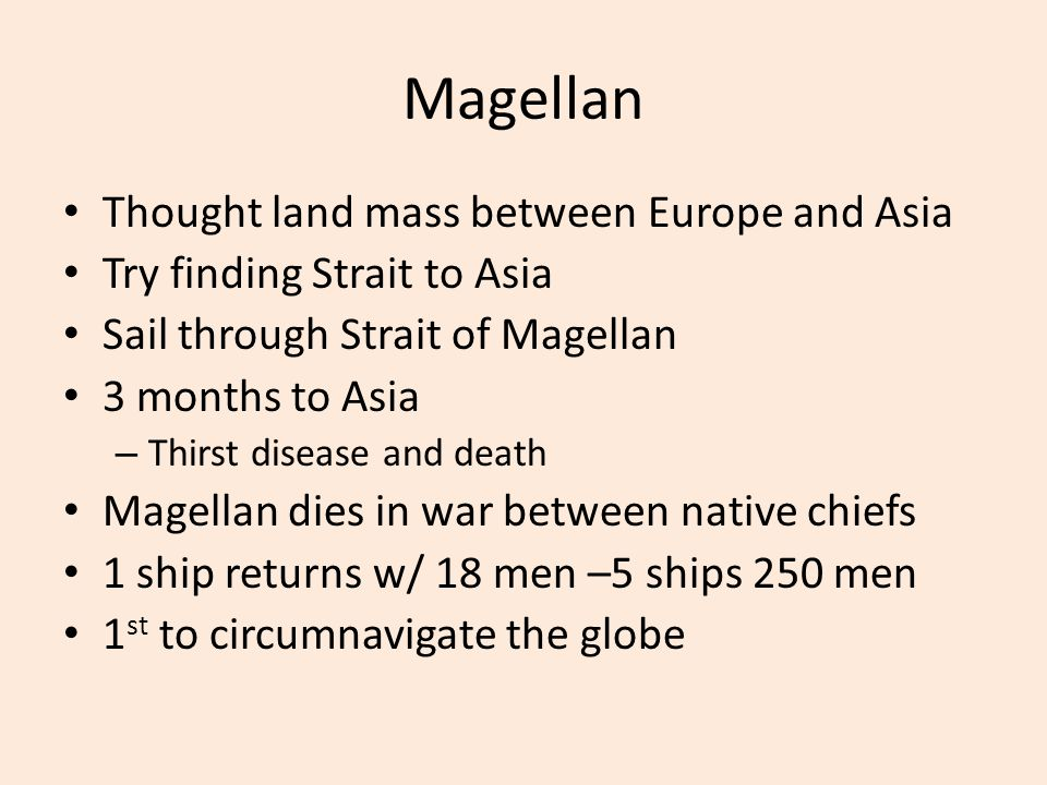 Magellan Thought land mass between Europe and Asia Try finding Strait to Asia Sail through Strait of Magellan 3 months to Asia – Thirst disease and de