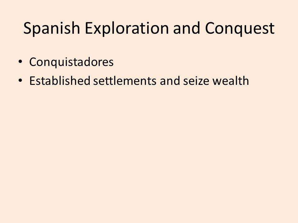 Spanish Exploration and Conquest Conquistadores Established settlements and seize wealth