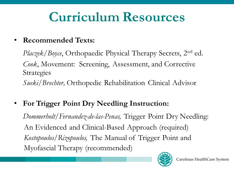 Curriculum Resources Recommended Texts: Placzek/Boyce, Orthopaedic Physical Therapy Secrets, 2 nd ed. Cook, Movement: Screening, Assessment, and Corre