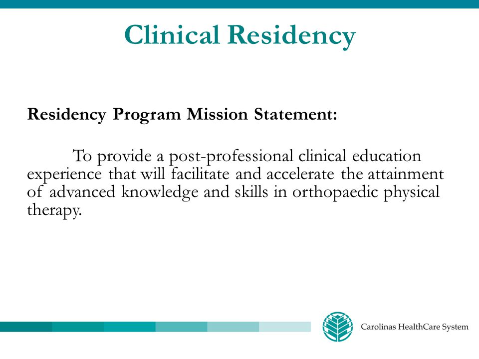 Clinical Residency Residency Program Goals: 1.Support the mission of Carolinas HealthCare System by providing an organized educational opportunity that facilitates and accelerates excellence in orthopaedic physical therapy 2.Provide a curriculum consistent with the Description of Specialty Practice (DSP) in orthopaedic physical therapy practice so that residents will be prepared to sit for the ABPTS (OCS) certification exam 3.Offer a program that prepares physical therapists to contribute to the body of knowledge in orthopaedic physical therapy by participating in a clinical research project