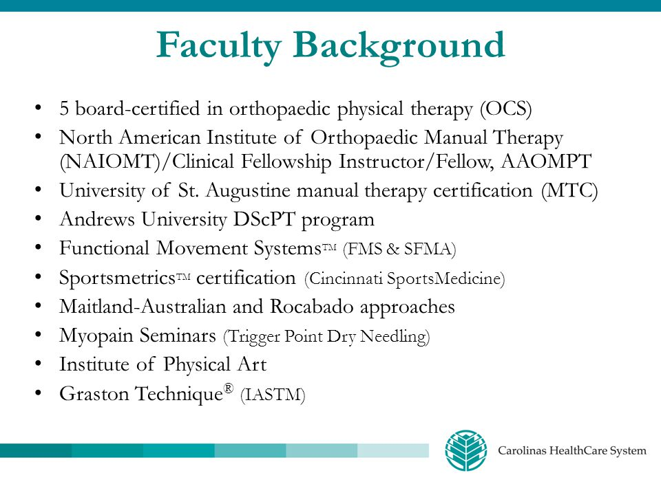 Faculty Background 5 board-certified in orthopaedic physical therapy (OCS) North American Institute of Orthopaedic Manual Therapy (NAIOMT)/Clinical Fe