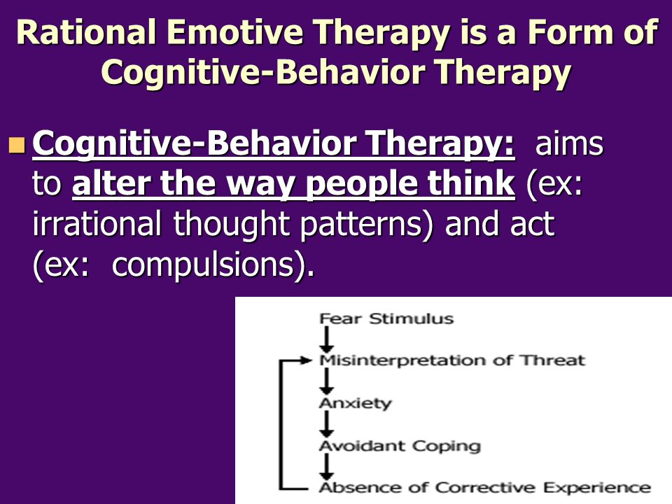 Rational Emotive Therapy is a Form of Cognitive-Behavior Therapy Cognitive-Behavior Therapy: aims to alter the way people think (ex: irrational though