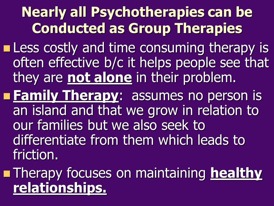 Nearly all Psychotherapies can be Conducted as Group Therapies Less costly and time consuming therapy is often effective b/c it helps people see that