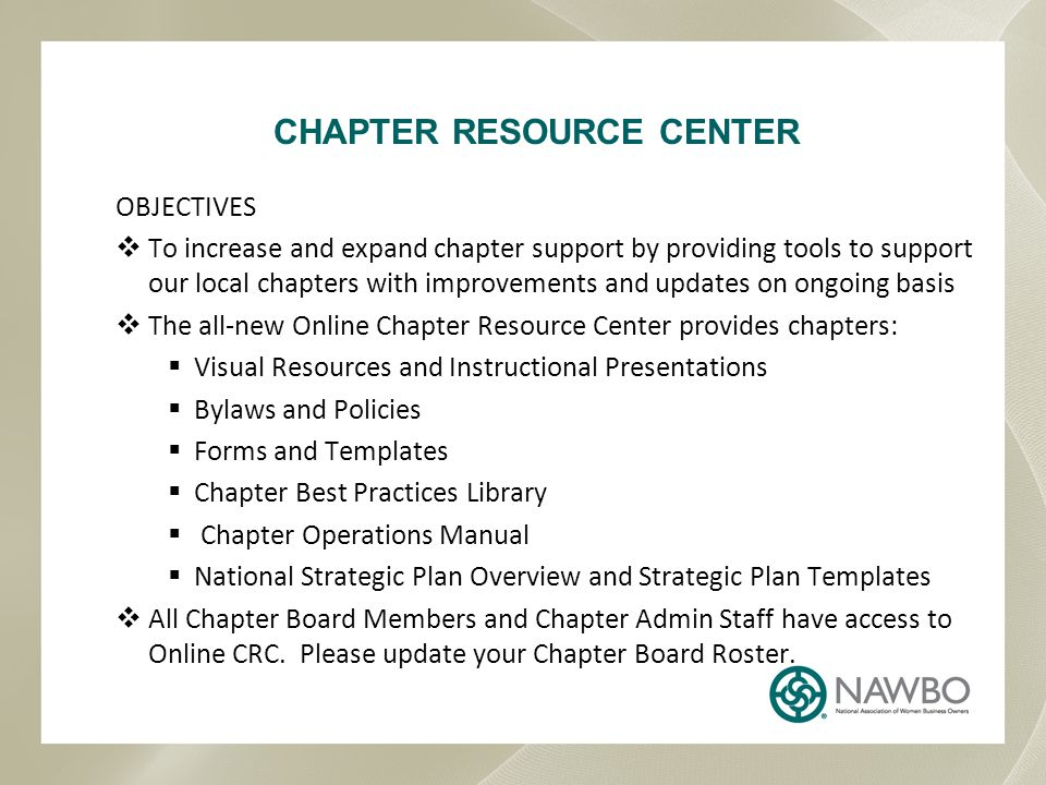 OBJECTIVES  To increase and expand chapter support by providing tools to support our local chapters with improvements and updates on ongoing basis  The all-new Online Chapter Resource Center provides chapters:  Visual Resources and Instructional Presentations  Bylaws and Policies  Forms and Templates  Chapter Best Practices Library  Chapter Operations Manual  National Strategic Plan Overview and Strategic Plan Templates  All Chapter Board Members and Chapter Admin Staff have access to Online CRC.
