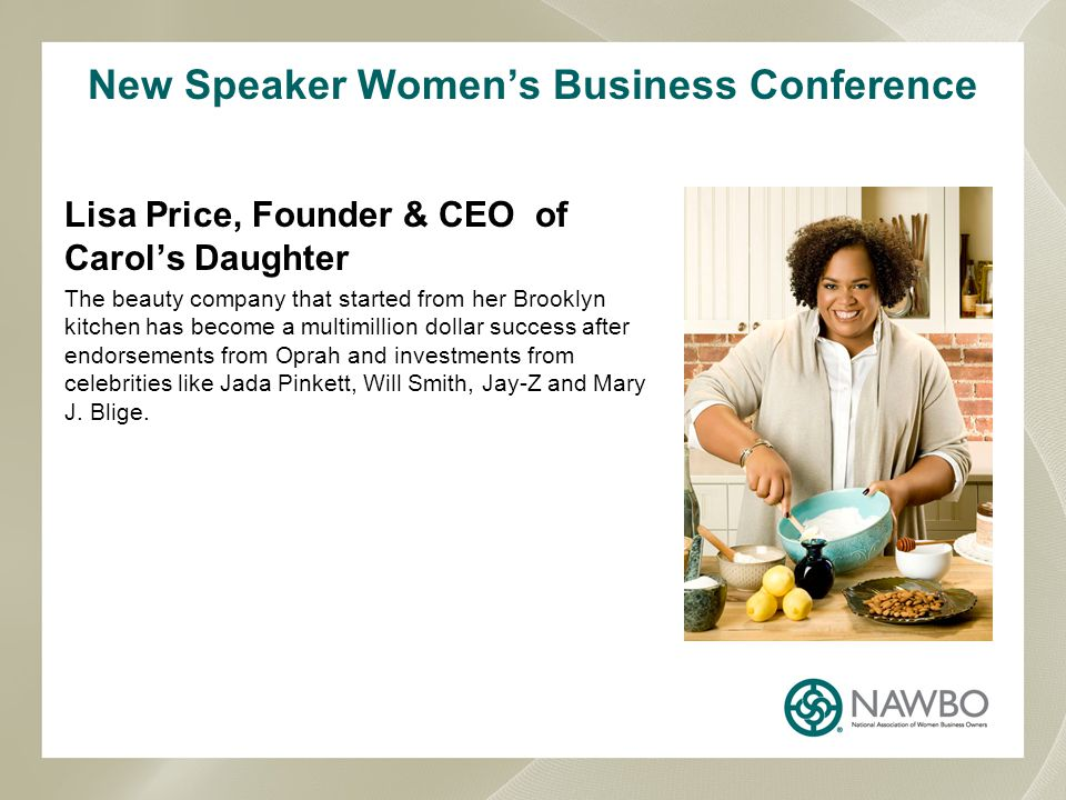 New Speaker Women's Business Conference Lisa Price, Founder & CEO of Carol's Daughter The beauty company that started from her Brooklyn kitchen has become a multimillion dollar success after endorsements from Oprah and investments from celebrities like Jada Pinkett, Will Smith, Jay-Z and Mary J.