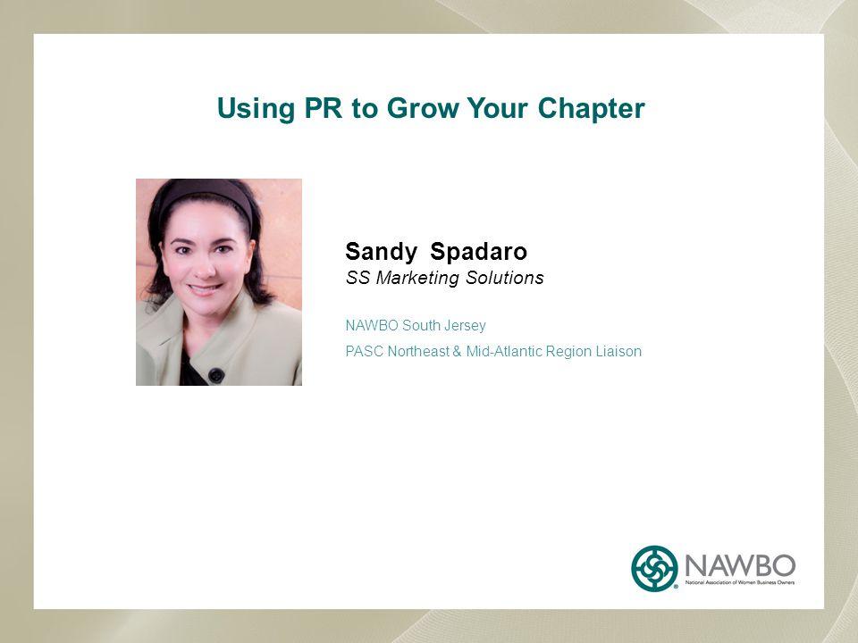 Using PR to Grow Your Chapter Sandy Spadaro SS Marketing Solutions NAWBO South Jersey PASC Northeast & Mid-Atlantic Region Liaison