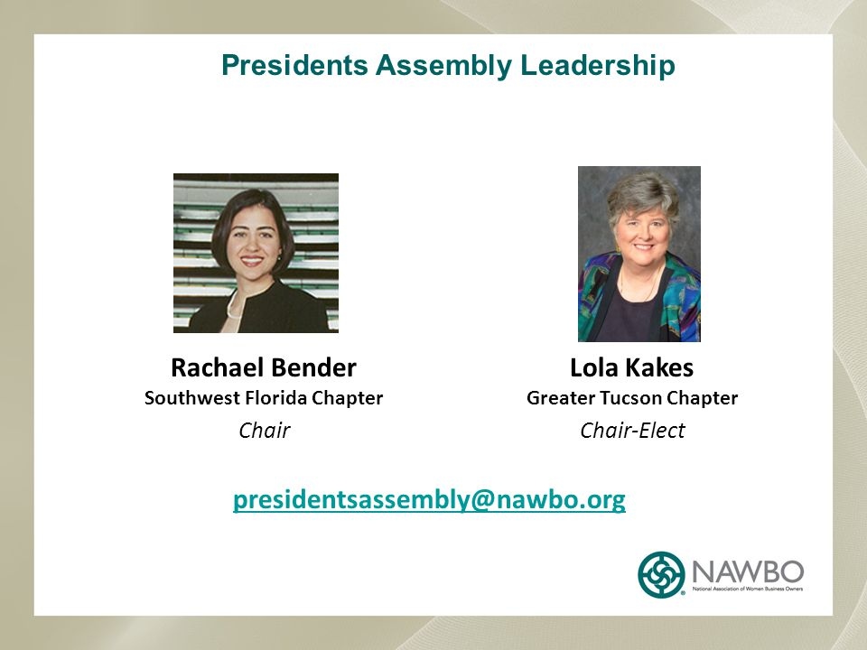 Presidents Assembly Leadership Lola Kakes Greater Tucson Chapter Chair-Elect presidentsassembly@nawbo.org Rachael Bender Southwest Florida Chapter Chair