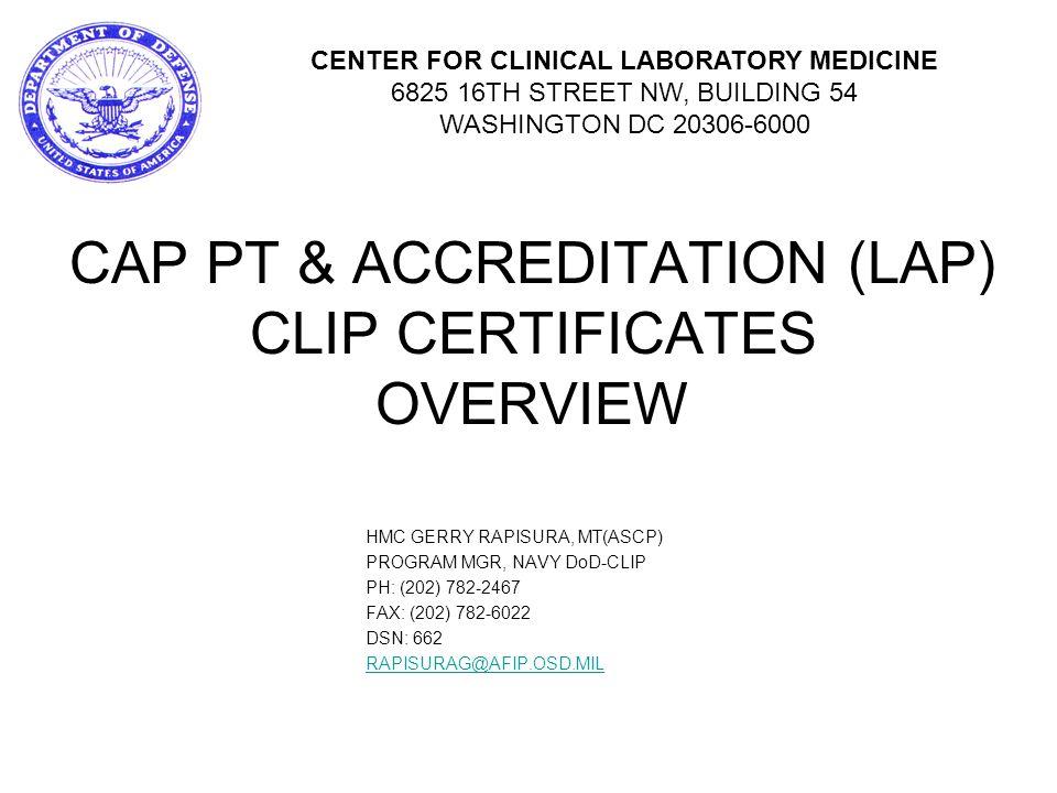 CAP PT & ACCREDITATION (LAP) CLIP CERTIFICATES OVERVIEW HMC GERRY RAPISURA, MT(ASCP) PROGRAM MGR, NAVY DoD-CLIP PH: (202) 782-2467 FAX: (202) 782-6022