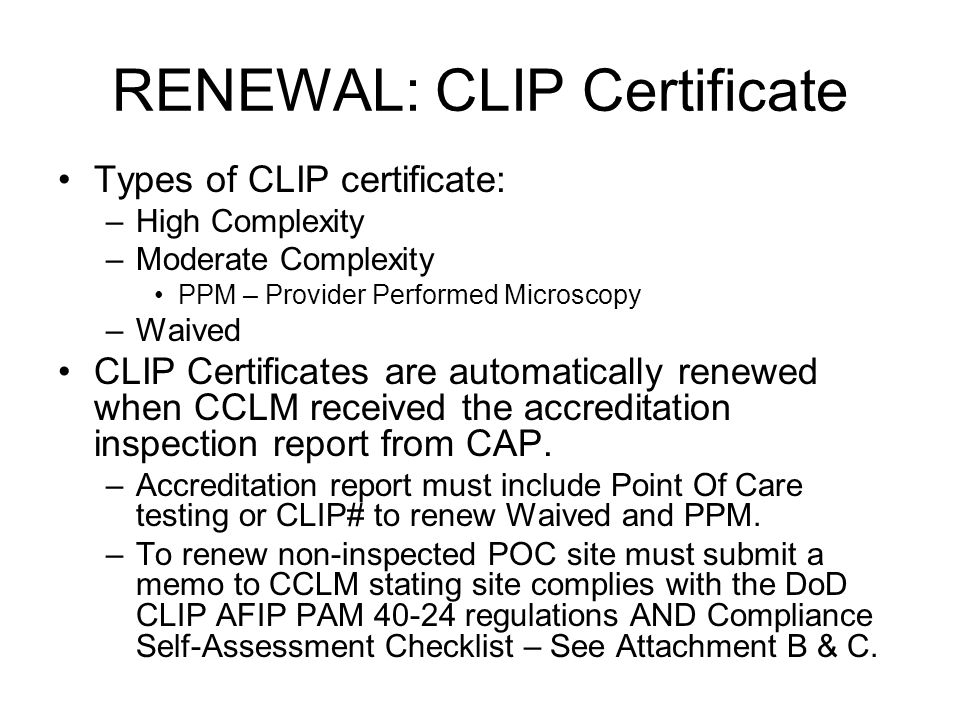 RENEWAL: CLIP Certificate Types of CLIP certificate: –High Complexity –Moderate Complexity PPM – Provider Performed Microscopy –Waived CLIP Certificates are automatically renewed when CCLM received the accreditation inspection report from CAP.