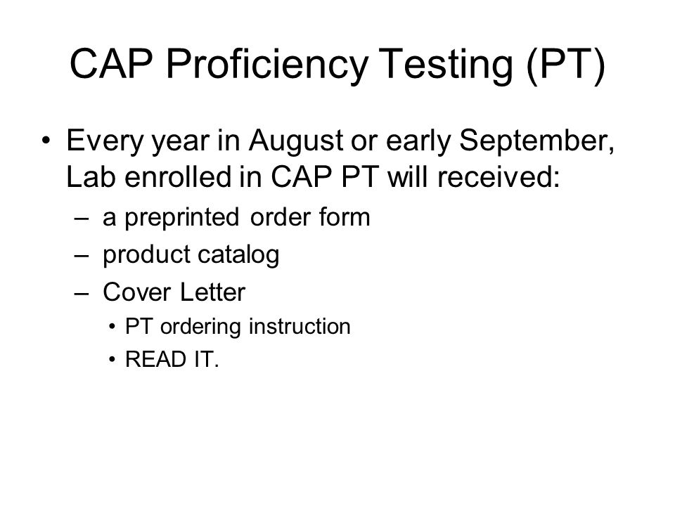 CAP Proficiency Testing (PT) Every year in August or early September, Lab enrolled in CAP PT will received: – a preprinted order form – product catalog – Cover Letter PT ordering instruction READ IT.