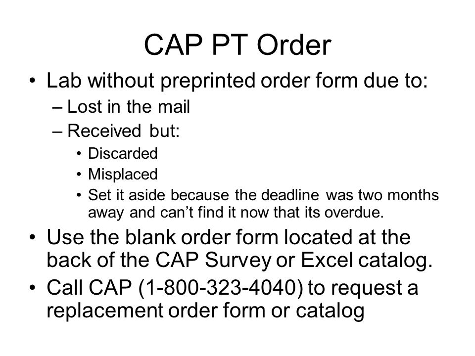 CAP PT Order Lab without preprinted order form due to: –Lost in the mail –Received but: Discarded Misplaced Set it aside because the deadline was two months away and can't find it now that its overdue.
