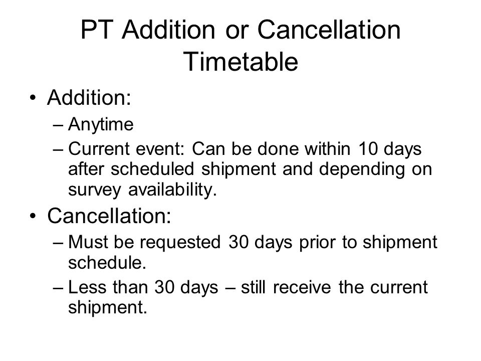 PT Addition or Cancellation Timetable Addition: –Anytime –Current event: Can be done within 10 days after scheduled shipment and depending on survey availability.