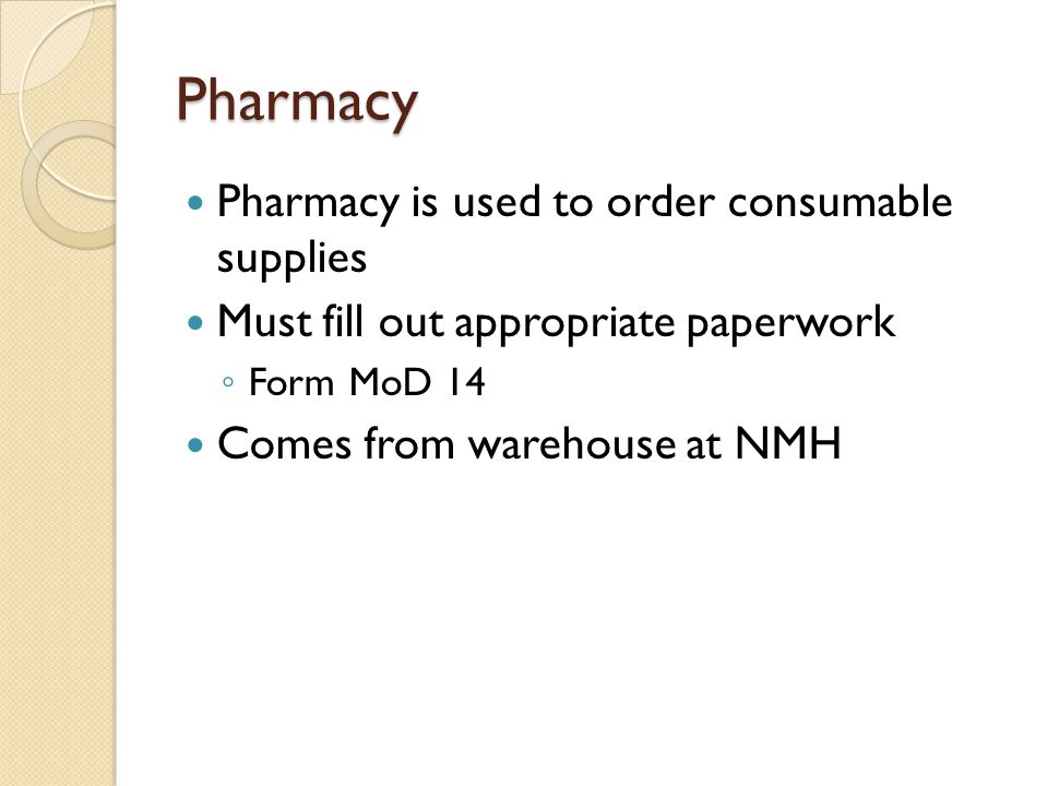 Pharmacy Pharmacy is used to order consumable supplies Must fill out appropriate paperwork ◦ Form MoD 14 Comes from warehouse at NMH
