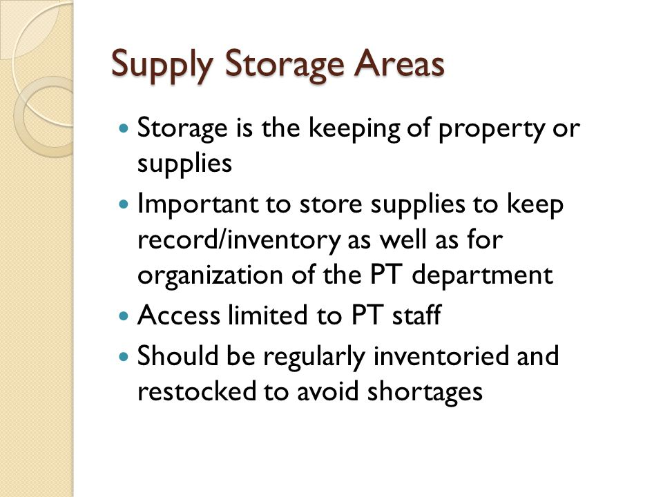 Supply Storage Areas Storage is the keeping of property or supplies Important to store supplies to keep record/inventory as well as for organization o