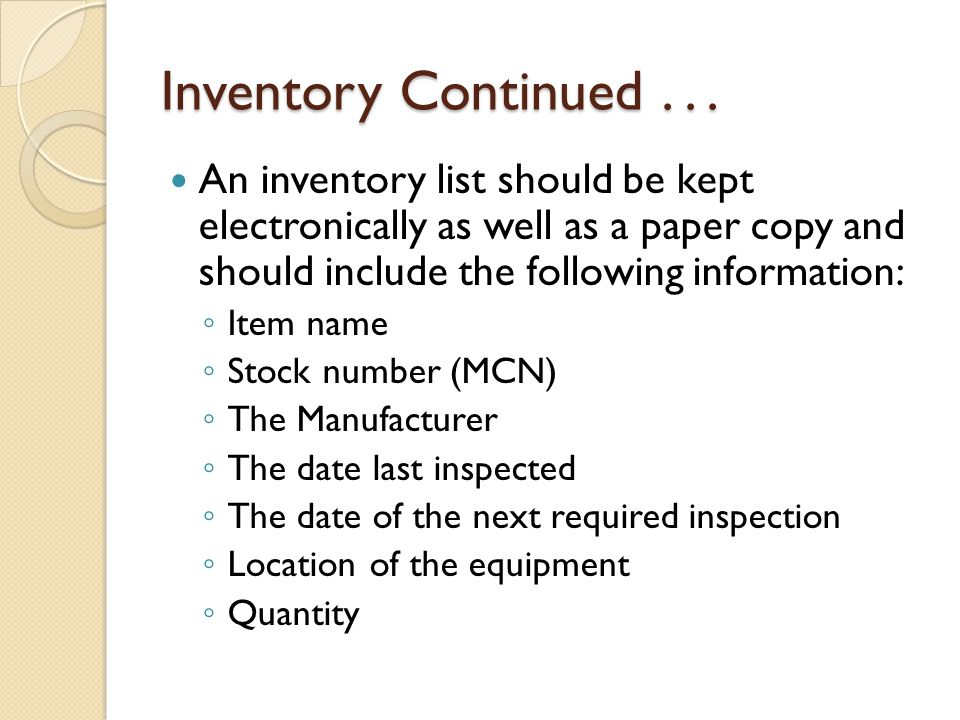 Inventory Continued... An inventory list should be kept electronically as well as a paper copy and should include the following information: ◦ Item na