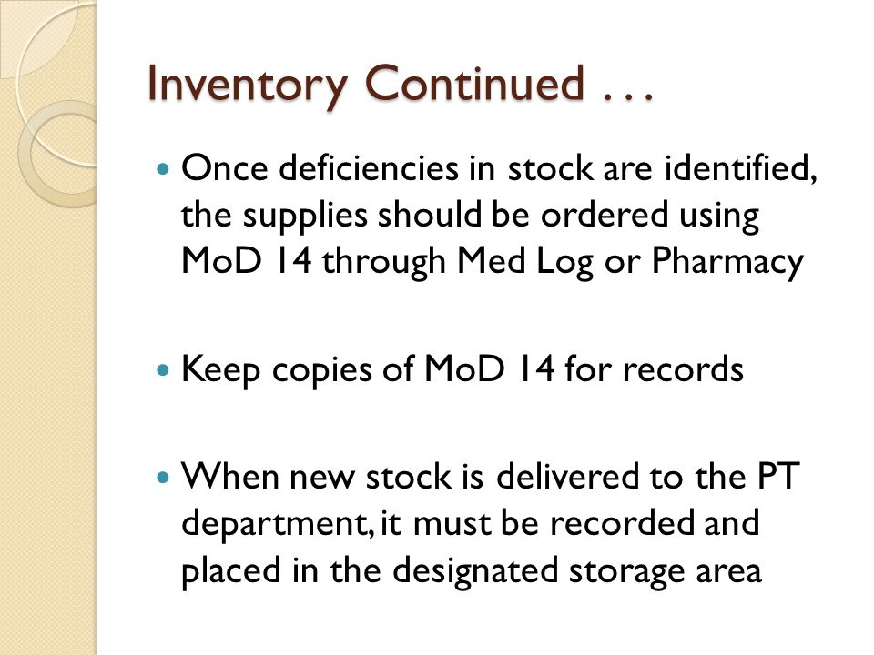 Inventory Continued... Once deficiencies in stock are identified, the supplies should be ordered using MoD 14 through Med Log or Pharmacy Keep copies