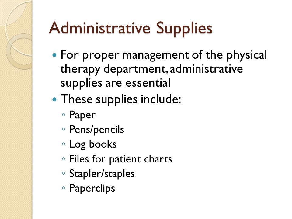 Administrative Supplies For proper management of the physical therapy department, administrative supplies are essential These supplies include: ◦ Pape