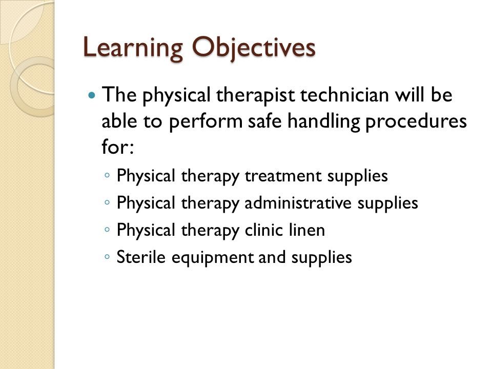 Learning Objectives The physical therapist technician will be able to perform safe handling procedures for: ◦ Physical therapy treatment supplies ◦ Ph