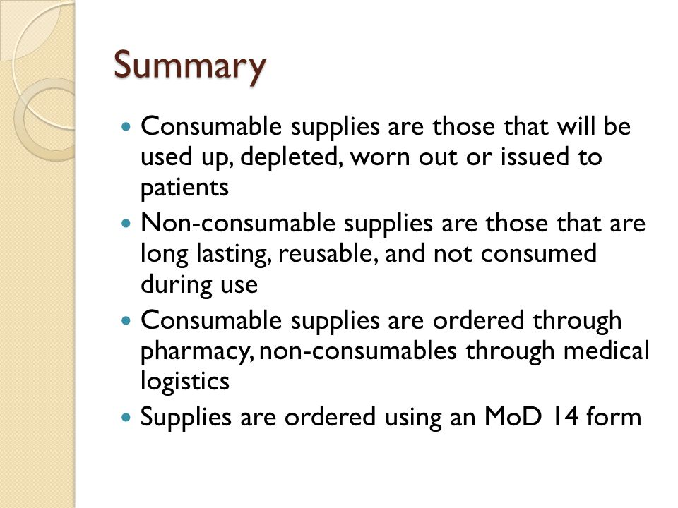 Summary Consumable supplies are those that will be used up, depleted, worn out or issued to patients Non-consumable supplies are those that are long l