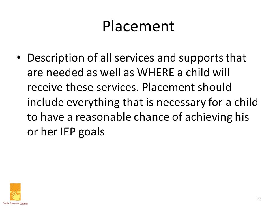 Placement Description of all services and supports that are needed as well as WHERE a child will receive these services. Placement should include ever