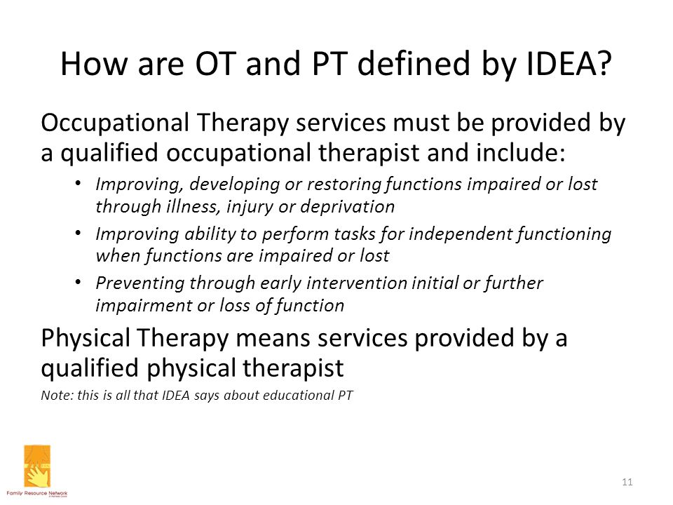 How are OT and PT defined by IDEA? Occupational Therapy services must be provided by a qualified occupational therapist and include: Improving, develo