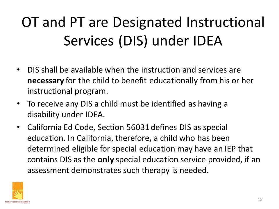OT and PT are Designated Instructional Services (DIS) under IDEA DIS shall be available when the instruction and services are necessary for the child