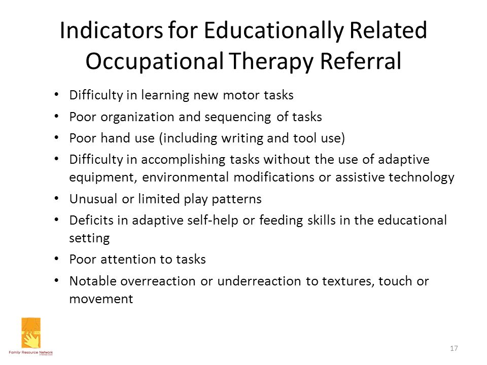 Indicators for Educationally Related Occupational Therapy Referral Difficulty in learning new motor tasks Poor organization and sequencing of tasks Po
