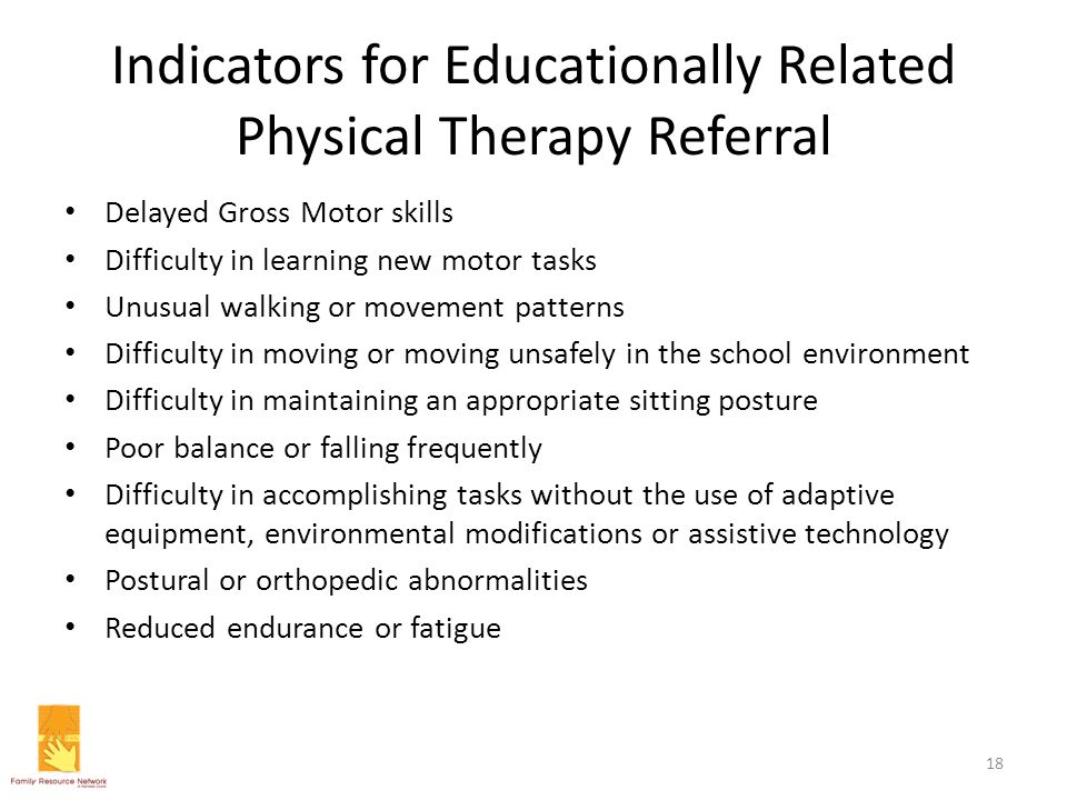 Indicators for Educationally Related Physical Therapy Referral Delayed Gross Motor skills Difficulty in learning new motor tasks Unusual walking or mo