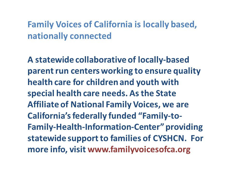 Family Voices of California is locally based, nationally connected A statewide collaborative of locally-based parent run centers working to ensure qua