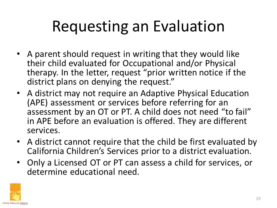 Requesting an Evaluation A parent should request in writing that they would like their child evaluated for Occupational and/or Physical therapy. In th