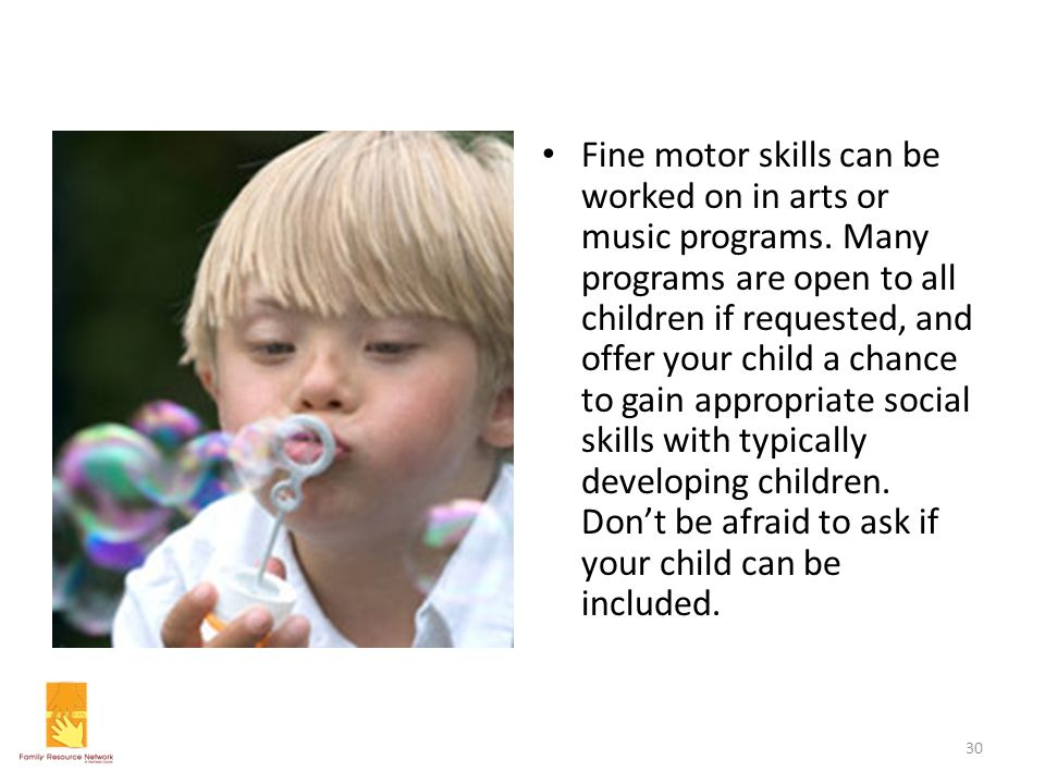 Fine motor skills can be worked on in arts or music programs. Many programs are open to all children if requested, and offer your child a chance to ga