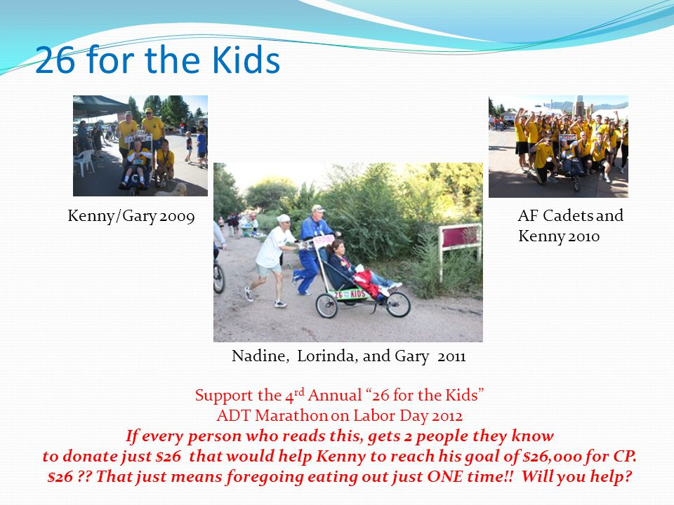 26 for the Kids Support the 4 rd Annual 26 for the Kids ADT Marathon on Labor Day 2012 If every person who reads this, gets 2 people they know to donate just $26 that would help Kenny to reach his goal of $26,000 for CP.