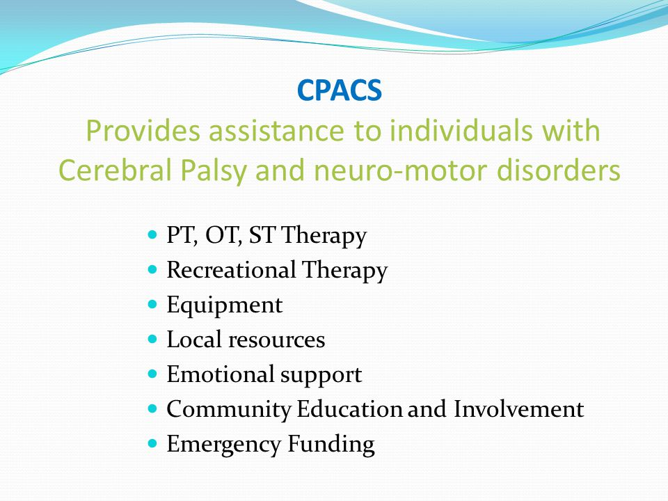 CPACS Provides assistance to individuals with Cerebral Palsy and neuro-motor disorders PT, OT, ST Therapy Recreational Therapy Equipment Local resources Emotional support Community Education and Involvement Emergency Funding