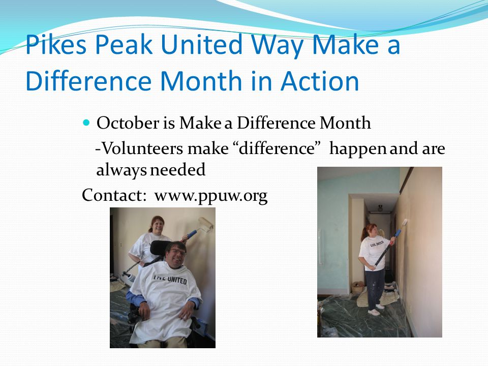 Pikes Peak United Way Make a Difference Month in Action October is Make a Difference Month -Volunteers make difference happen and are always needed Contact: www.ppuw.org