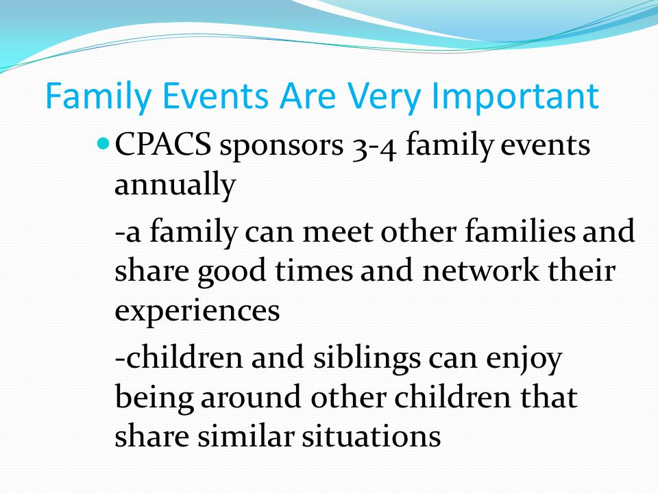 Family Events Are Very Important CPACS sponsors 3-4 family events annually -a family can meet other families and share good times and network their experiences -children and siblings can enjoy being around other children that share similar situations