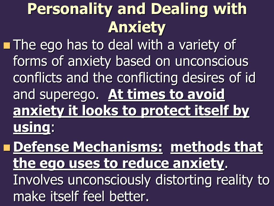Personality and Dealing with Anxiety The ego has to deal with a variety of forms of anxiety based on unconscious conflicts and the conflicting desires of id and superego.