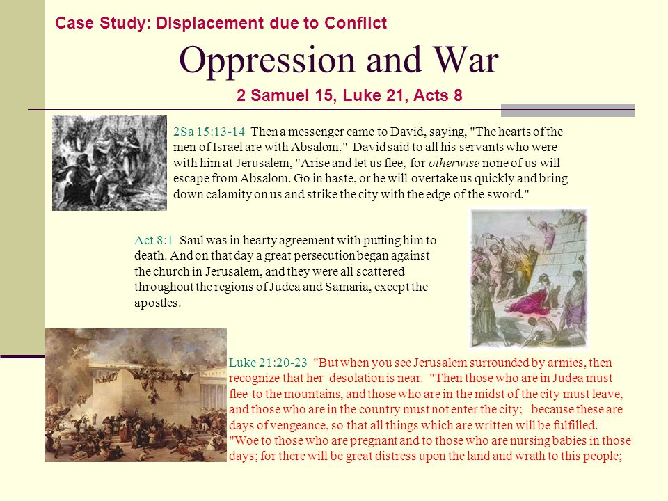 Oppression and War Case Study: Displacement due to Conflict 2Sa 15:13-14 Then a messenger came to David, saying, The hearts of the men of Israel are with Absalom. David said to all his servants who were with him at Jerusalem, Arise and let us flee, for otherwise none of us will escape from Absalom.