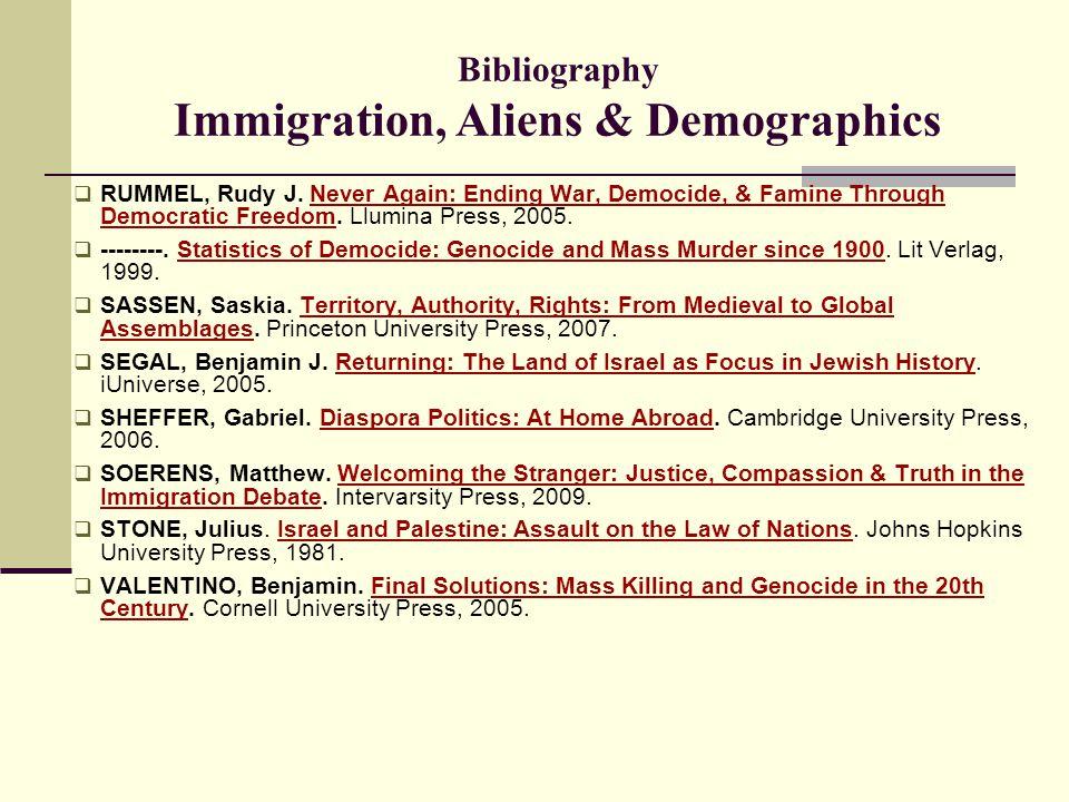 Bibliography Immigration, Aliens & Demographics  RUMMEL, Rudy J. Never Again: Ending War, Democide, & Famine Through Democratic Freedom. Llumina Pres