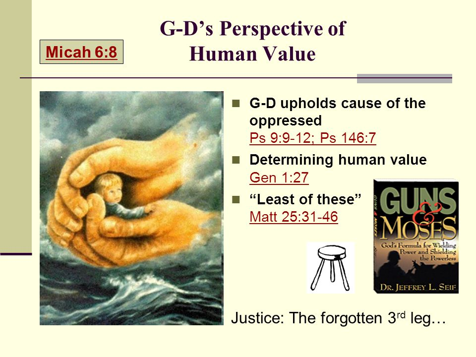 G-D's Perspective of Human Value G-D upholds cause of the oppressed Ps 9:9-12; Ps 146:7 Ps 9:9-12; Ps 146:7 Determining human value Gen 1:27 Gen 1:27 Least of these Matt 25:31-46 Matt 25:31-46 Justice: The forgotten 3 rd leg… Micah 6:8