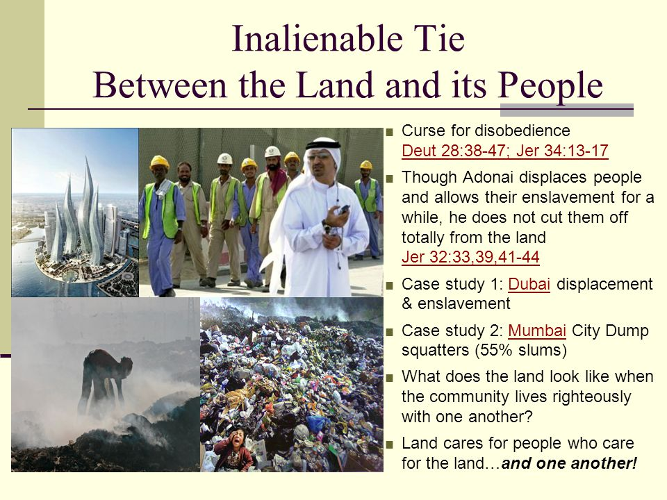 Inalienable Tie Between the Land and its People ■ Curse for disobedience Deut 28:38-47; Jer 34:13-17 Deut 28:38-47; Jer 34:13-17 ■ Though Adonai displaces people and allows their enslavement for a while, he does not cut them off totally from the land Jer 32:33,39,41-44 Jer 32:33,39,41-44 ■ Case study 1: Dubai displacement & enslavementDubai ■ Case study 2: Mumbai City Dump squatters (55% slums)Mumbai ■ What does the land look like when the community lives righteously with one another.