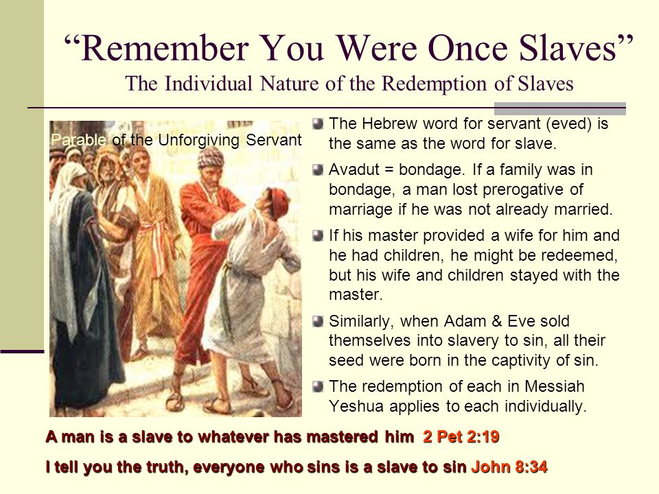 Remember You Were Once Slaves The Individual Nature of the Redemption of Slaves The Hebrew word for servant (eved) is the same as the word for slave.