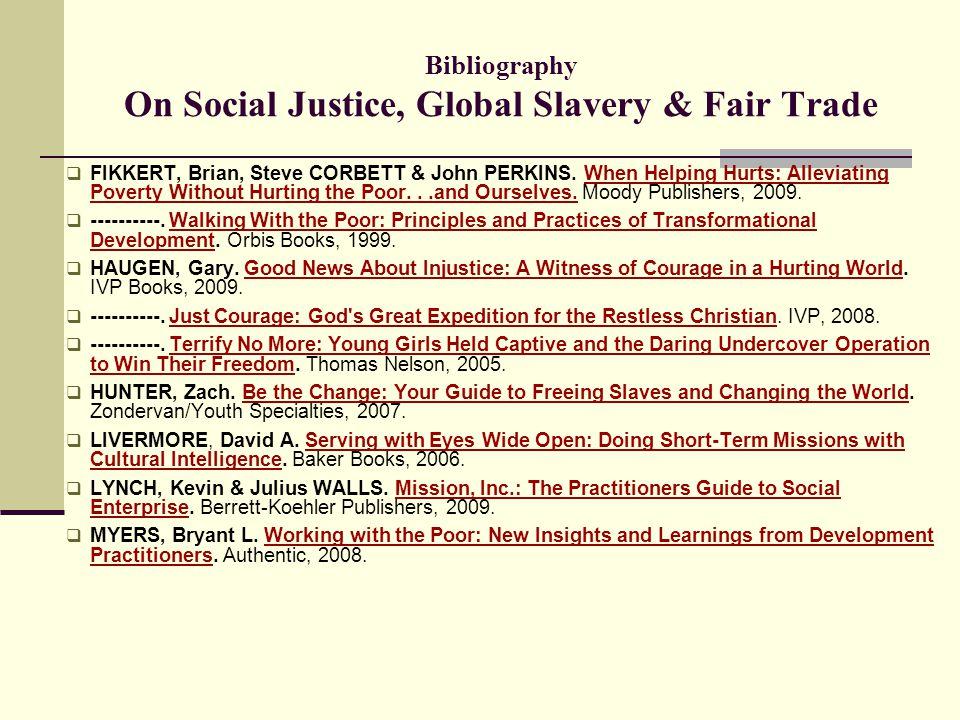 Bibliography On Social Justice, Global Slavery & Fair Trade  FIKKERT, Brian, Steve CORBETT & John PERKINS. When Helping Hurts: Alleviating Poverty Wi