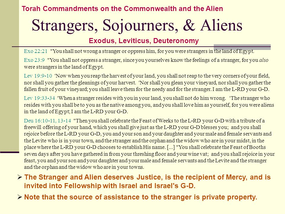 Strangers, Sojourners, & Aliens Torah Commandments on the Commonwealth and the Alien Exodus, Leviticus, Deuteronomy Exo 22:21 You shall not wrong a stranger or oppress him, for you were strangers in the land of Egypt.
