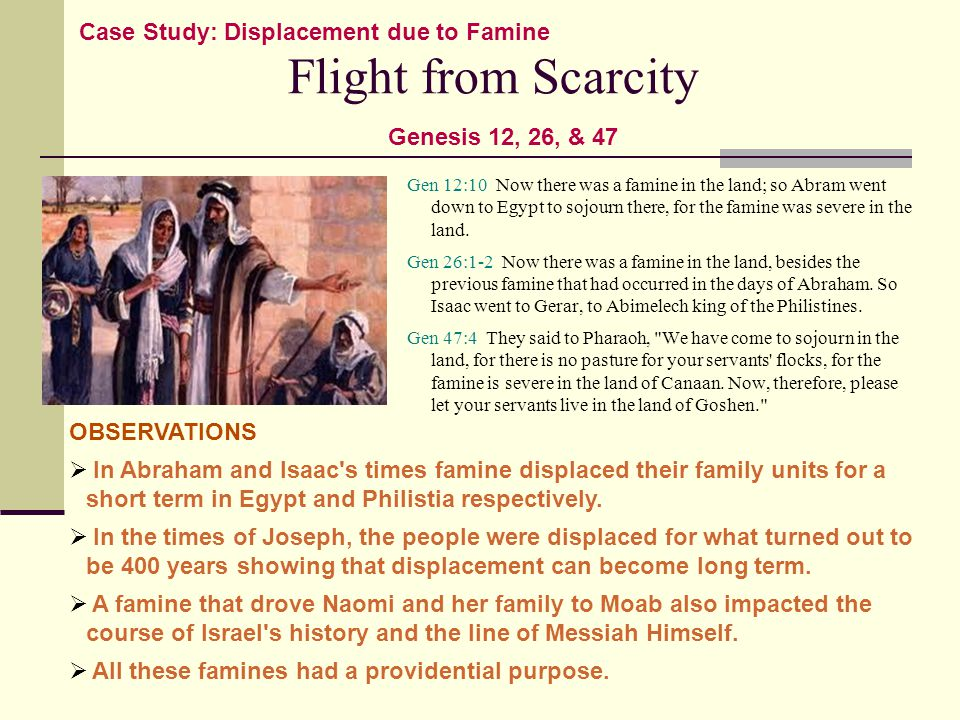 Flight from Scarcity Gen 12:10 Now there was a famine in the land; so Abram went down to Egypt to sojourn there, for the famine was severe in the land.