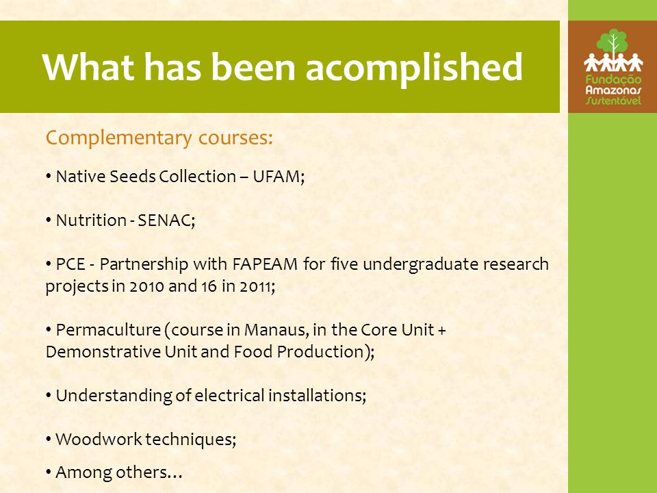 What has been acomplished Complementary courses: Native Seeds Collection – UFAM; Nutrition - SENAC; PCE - Partnership with FAPEAM for five undergraduate research projects in 2010 and 16 in 2011; Permaculture (course in Manaus, in the Core Unit + Demonstrative Unit and Food Production); Understanding of electrical installations; Woodwork techniques; Among others…