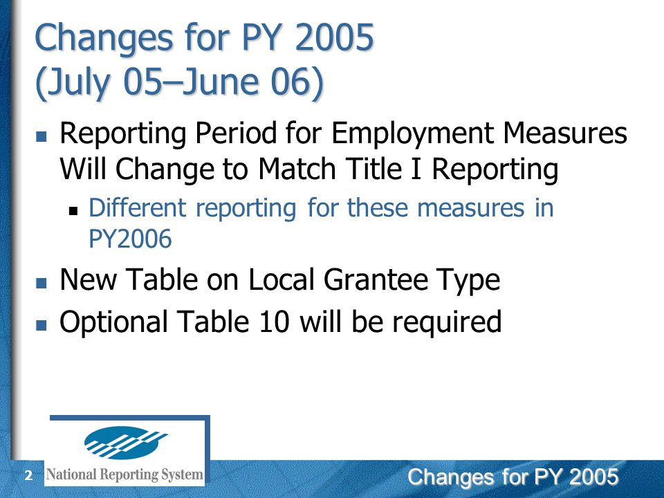 Changes for PY 2005 2 Reporting Period for Employment Measures Will Change to Match Title I Reporting Different reporting for these measures in PY2006