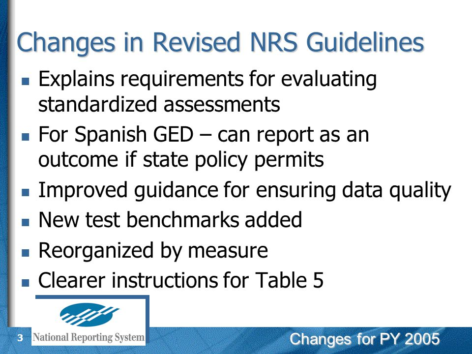 Changes for PY 2005 3 Changes in Revised NRS Guidelines Explains requirements for evaluating standardized assessments For Spanish GED – can report as